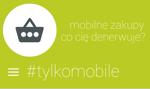 Zakupy #Tylkomobile, czyli co denerwuje w m-commerce