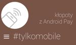 #TylkoMobile: do dwóch zbliżeń sztuka, czyli kłopoty z Android Pay